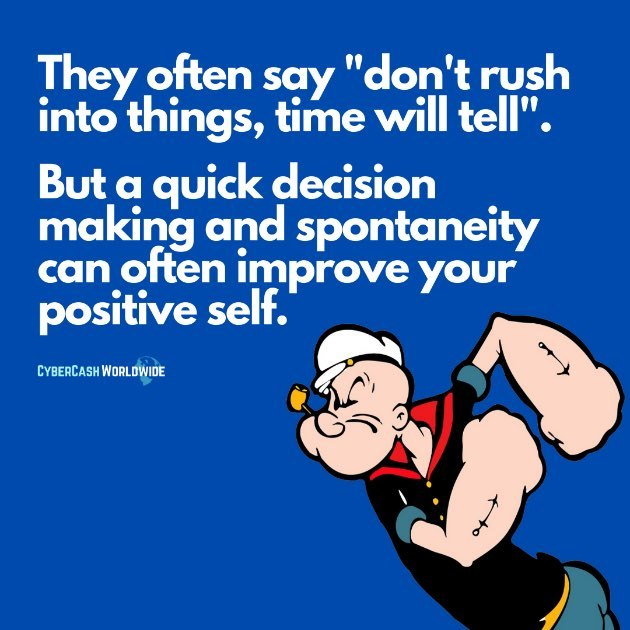 "They often say ""don't rush into things, time will tall"". But a quick decision making and spontaneity can often improve your positive self."