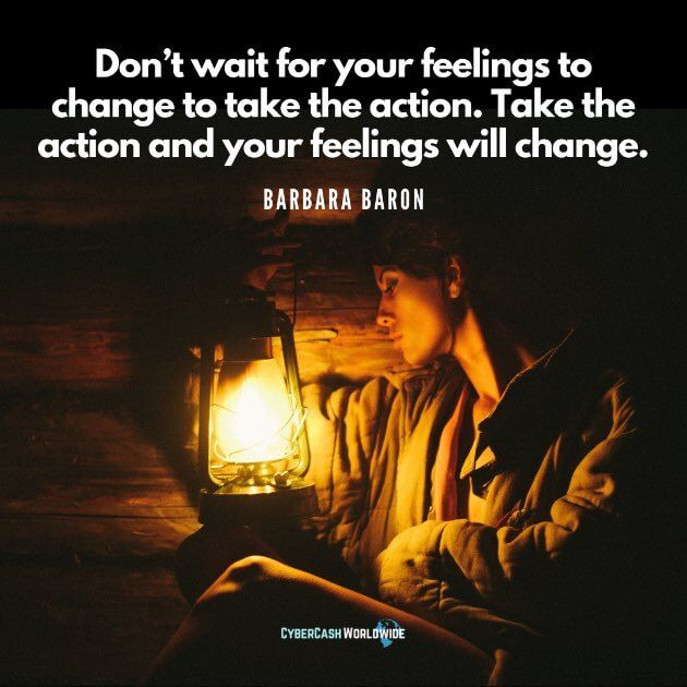 Don't wait for your feelings to change to take the action. Take the action and your feelings will change. [Barbara Baron]