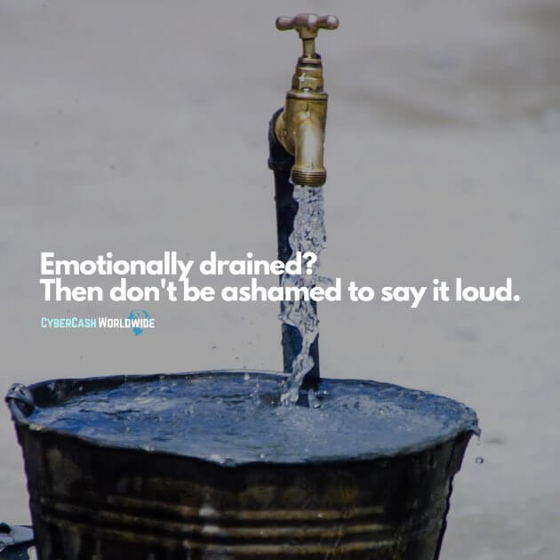 Emotionally drained? Then don't be ashamed to say it loud.