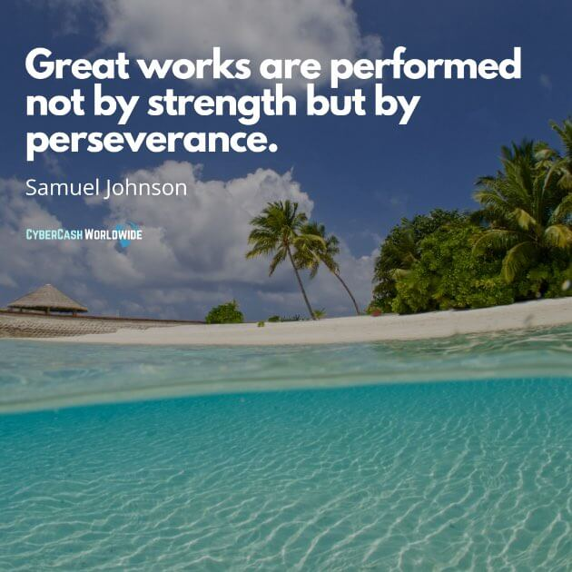 Great works are performed not by strength but by perseverance. [Samuel Johnson]