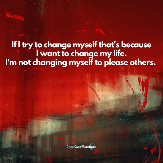 If I try to change myself that's because I want to change my life. I'm not changing myself to please others.