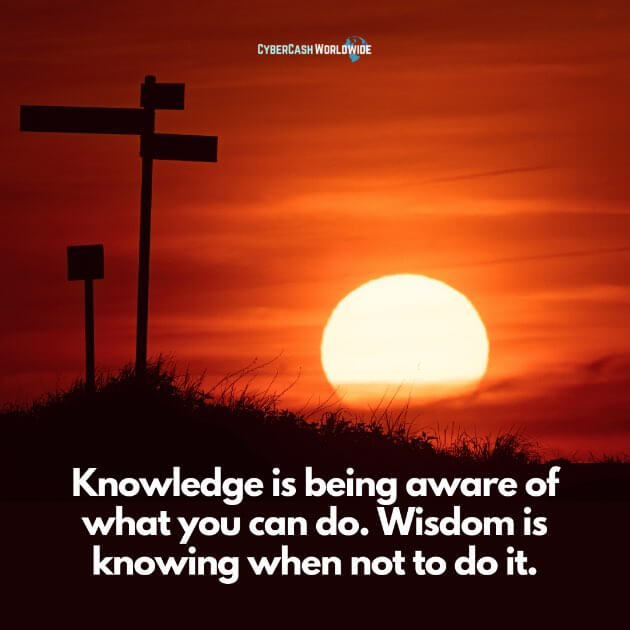 Knowledge is being aware of what you can do. Wisdom is knowing when not to do it.
