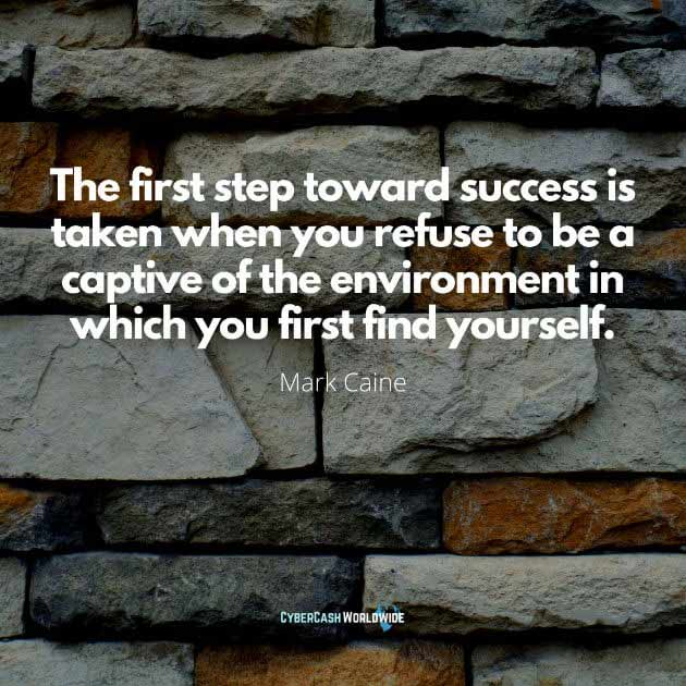 The first step toward success is taken when you refuse to be a captive of the environment in which you first find yourself. [Mark Caine]