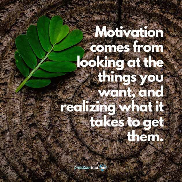 Motivation comes from looking at the things you want, and realizing what it takes to get them.