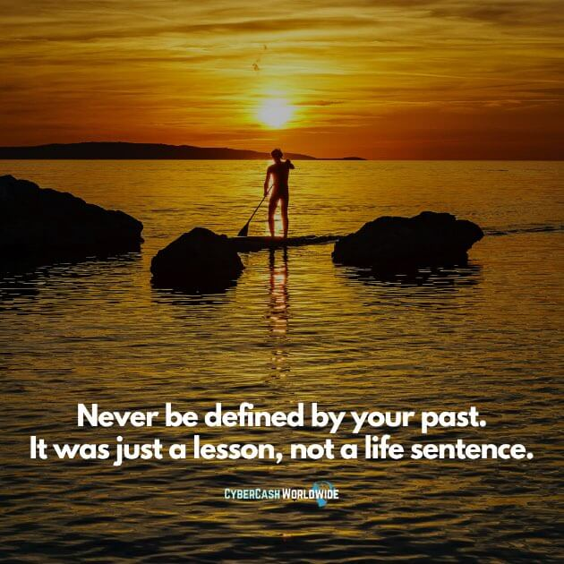Never be defined by your past. It was just a lesson, not a life sentence.