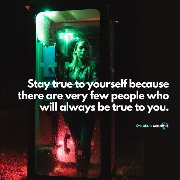 Stay true to yourself because there are very few people who will always be true to you.
