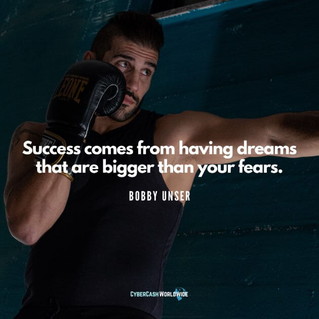 Success comes from having dreams that are bigger than your fears. [Bobby Unser]
