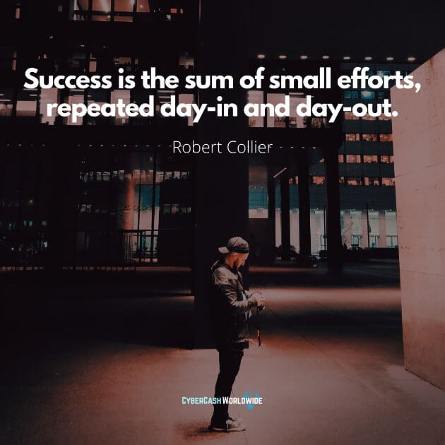Success is the sum of small efforts, repeated day-in and day-out [Robert Collier]