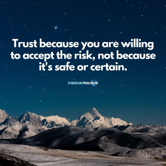 Trust because you are willing to accept the risk, not because it's safe or certain.