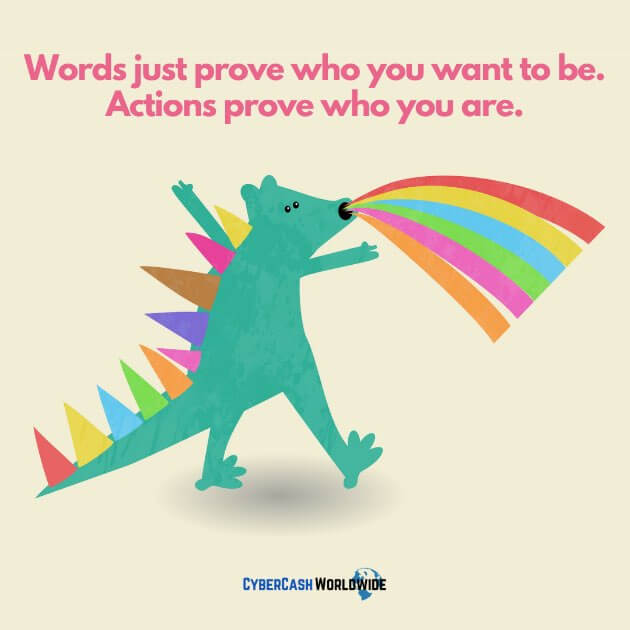 Words just prove who you want to be. Actions prove who you are.