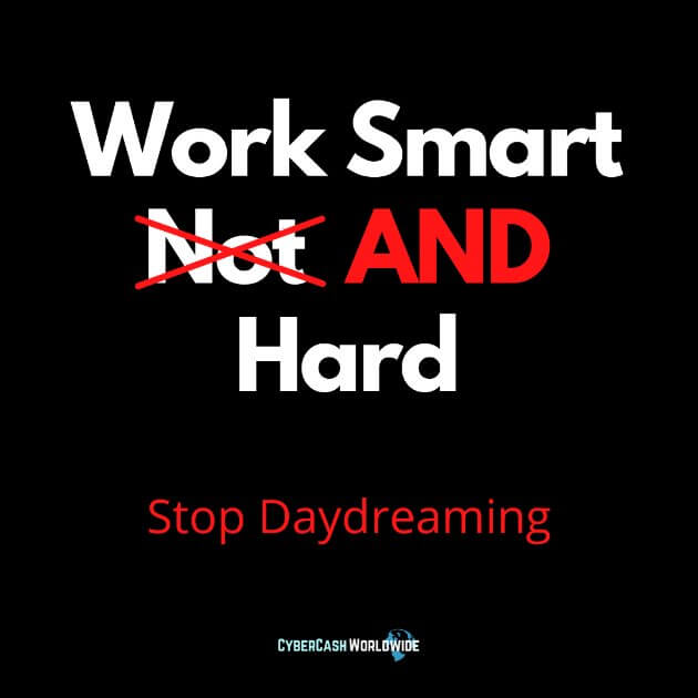 Work smart AND hard. Stop daydreaming.