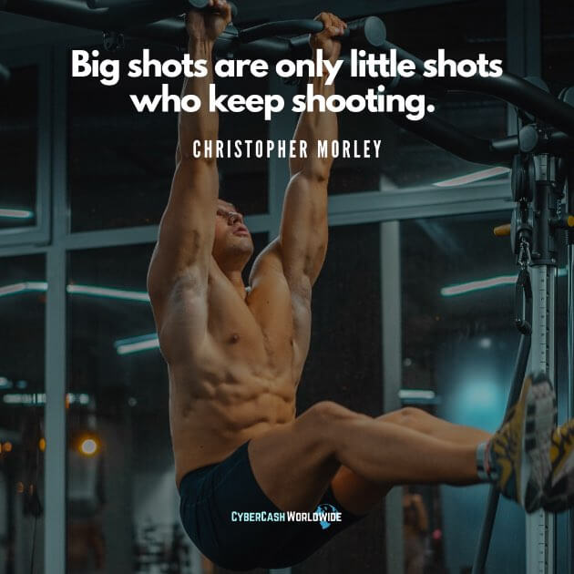 Big shots are only little shots who keep shooting. [Christopher Morley]