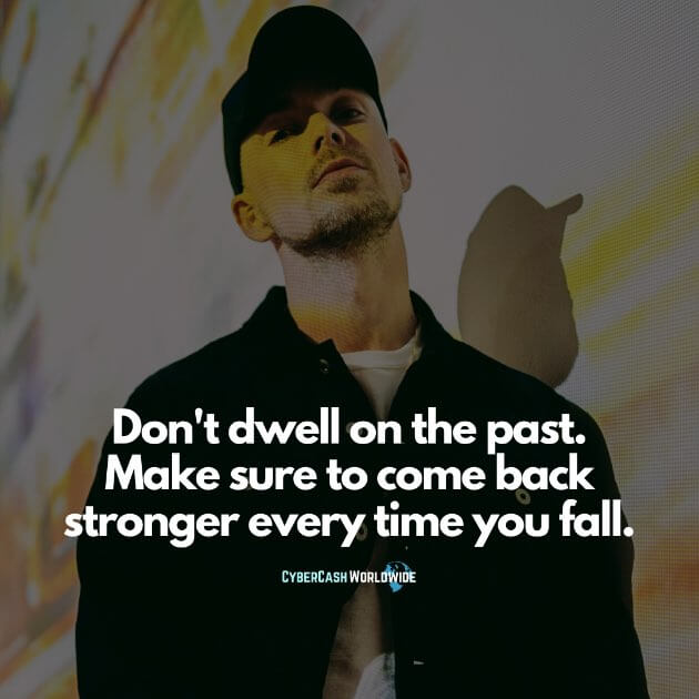 Don't dwell on the past. Make sure to come back stronger every time you fall.