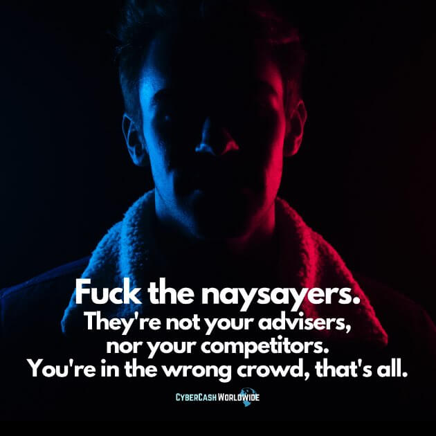 Ignore the naysayers. They're not your advisers, nor your competitors. You're in the wrong crowd, that's all.