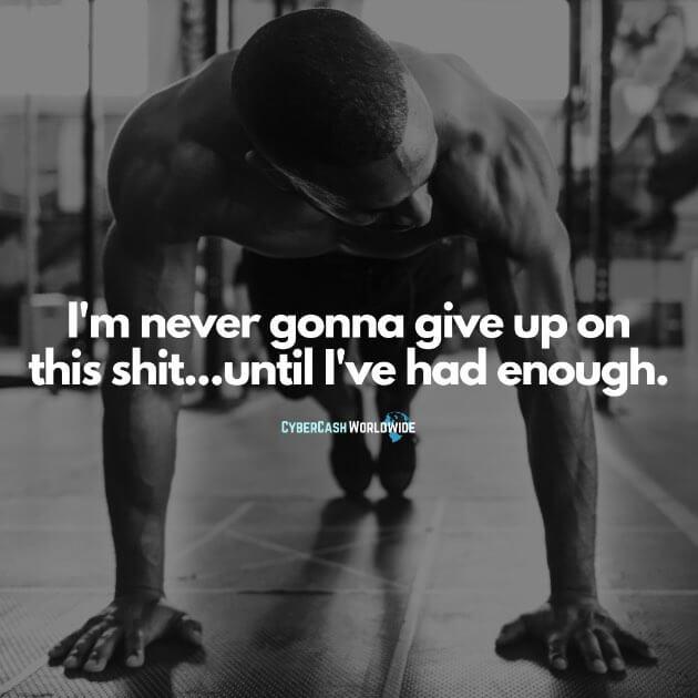 I'm never gonna give up on this s/t...until I've had enough.