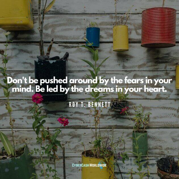 Don't be pushed around by the fears in your mind. Be led by the dreams in your heart. [Roy T. Bennett]