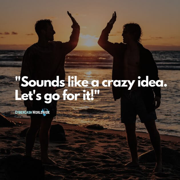 Sounds like a crazy idea. Let's go for it!