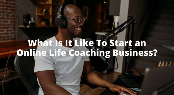 What Is It Like To Start an Online Life Coaching Business