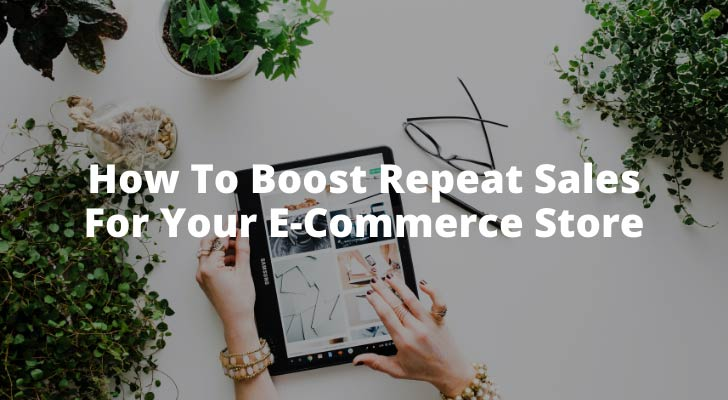 How To Boost Repeat Sales For Your E-Commerce Store